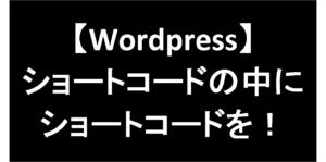 【Wordpress】1行でできる!ショートコードの中にショートコードを埋め込む方法!-アイキャッチ