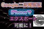 【超重要】Google二段階認証アプリ(iPhone版)にエクスポート機能が追加!すぐにバックアップをとっておこう!